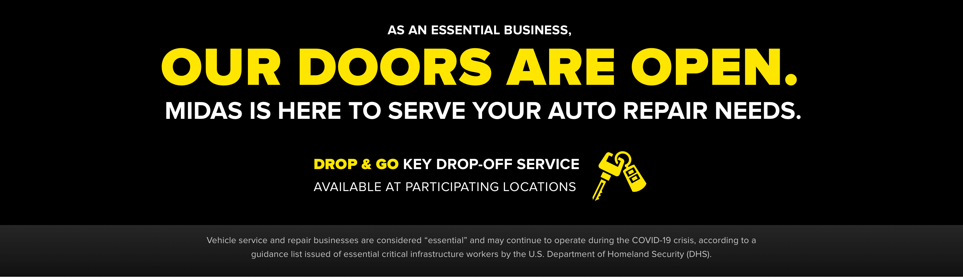 "As an essential business, our doors are open. Midas is here to serve your auto repair needs. Drop & go key drop-off service available at participating locations. Vehicle service and repair businesses are considered ""essential"" and may continue to operate during the COVID-19 crisis, according to a guidance list issued of essential critical infrastructure workers by the U.S. Department of Homeland Security (DHS)."
