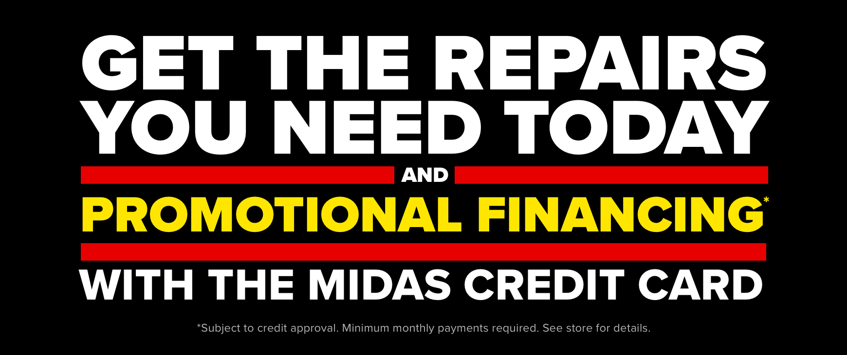 Get the repairs you need today and promotional financing* with the Midas credit card *Subject to credit approval. Minimum monthly payments required. See store for details.