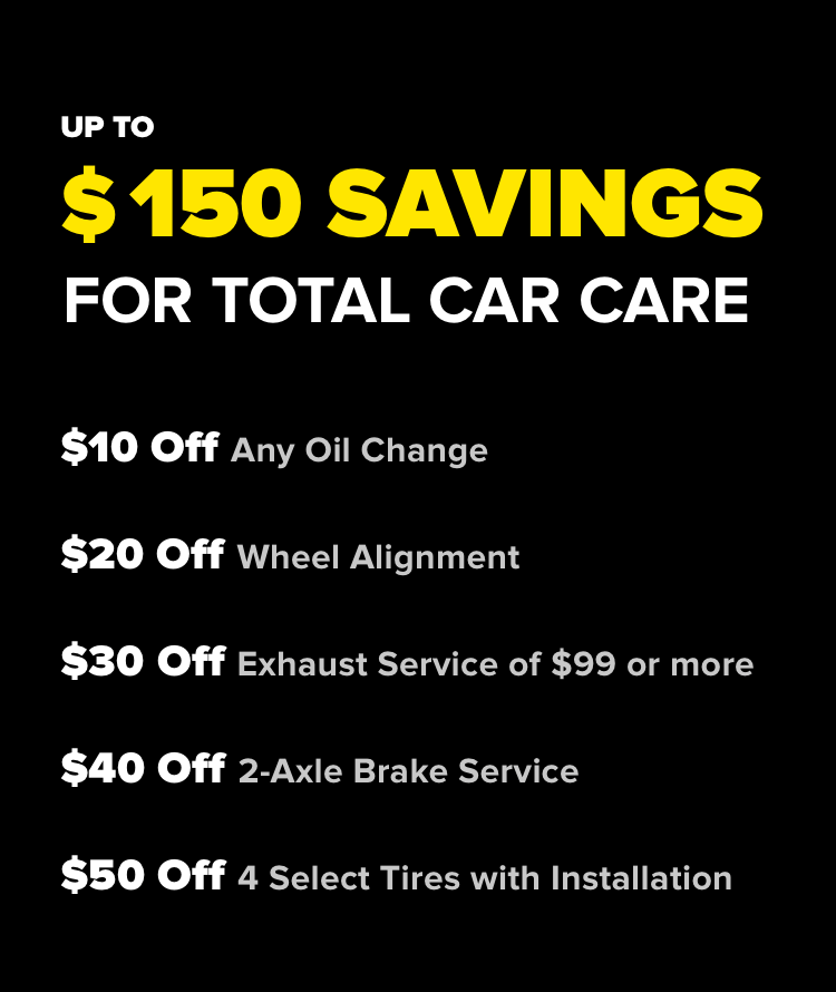 UP TO $150 SAVINGS FOR TOTAL CAR CARE $10 Off Any Oil Change $20 Off Wheel Alignment $30 Off Exhaust Service of $99 or more $40 Off 2-Axle Brake Service $50 Off 4 Select Tires with Installation