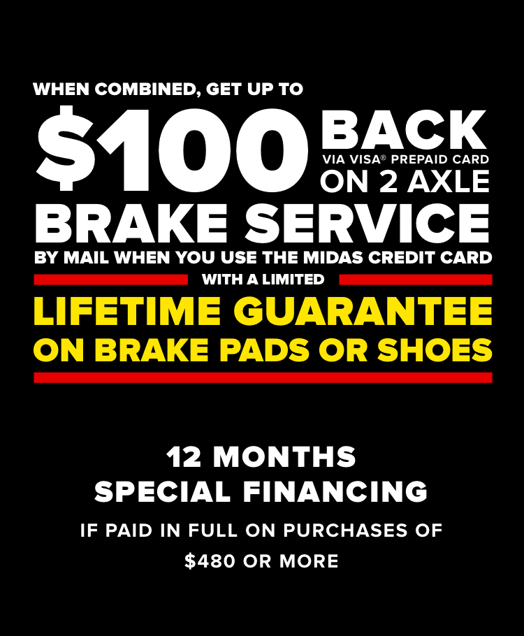 When combined, get up to $100 back via Visa prepaid card on 2 axle brake service by mail when you use the Midas Credit Card, with a Limited Lifetime Guarantee on brake pads or shoes. 12 Months special financing if paid in full onpurchases of $480 or more.