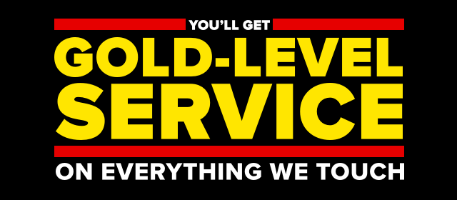 You'll get gold-level service on everything we touch