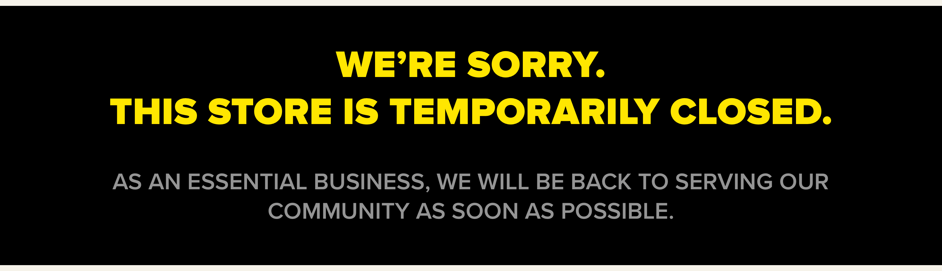 We're sorry. This store is temporarily closed. As an essential business, we will be back to serving our community as soon as possible.