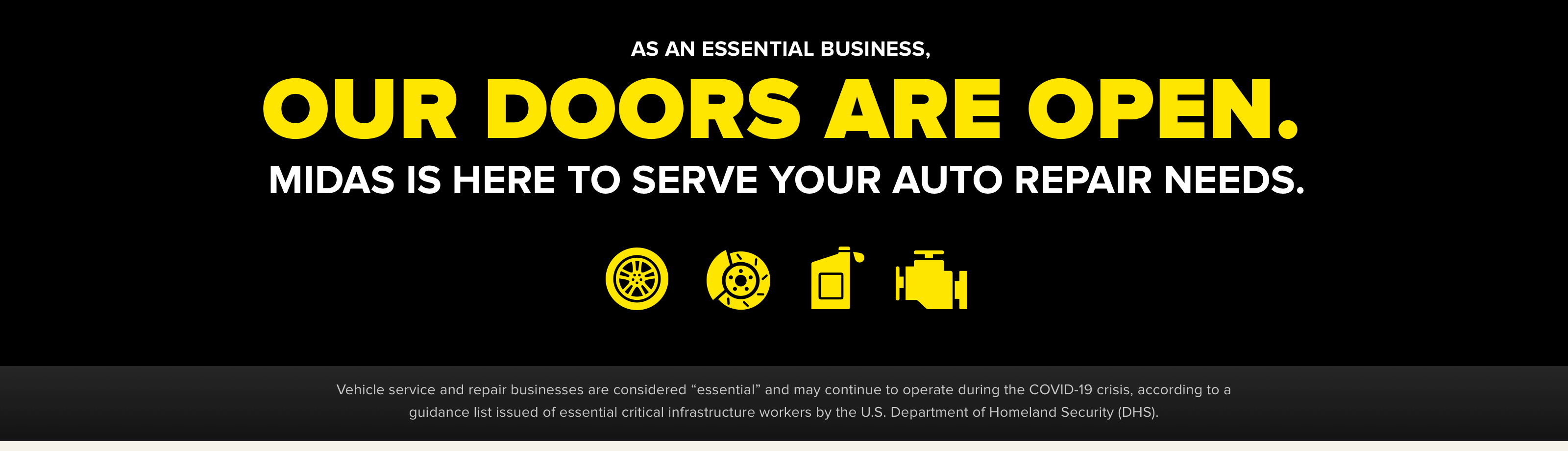 "As an essential business, our doors are open. Midas is here to serve your auto repair needs. Vehicle service and repair businesses are considered ""essential"" and may continue to operate during the COVID-19 crisis, according to a guidance list issued of essential critical infrastructure workers by the U.S. Department of Homeland Security (DHS)."